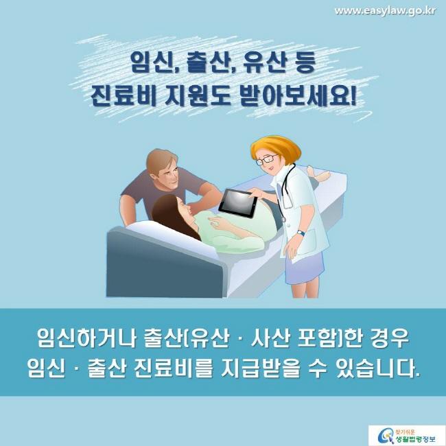 임신, 출산, 유산 등 진료비 지원도 받아보세요! 임신하거나 출산(유산·사산 포함)한 경우 임신·출산 진료비를 지급받을 수 있습니다.